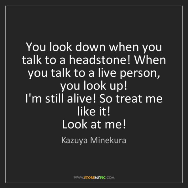 Kazuya Minekura: You look down when you talk to a headstone! When you...