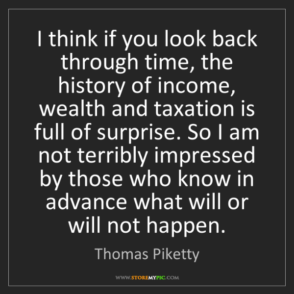 Thomas Piketty: I think if you look back through time, the history of...
