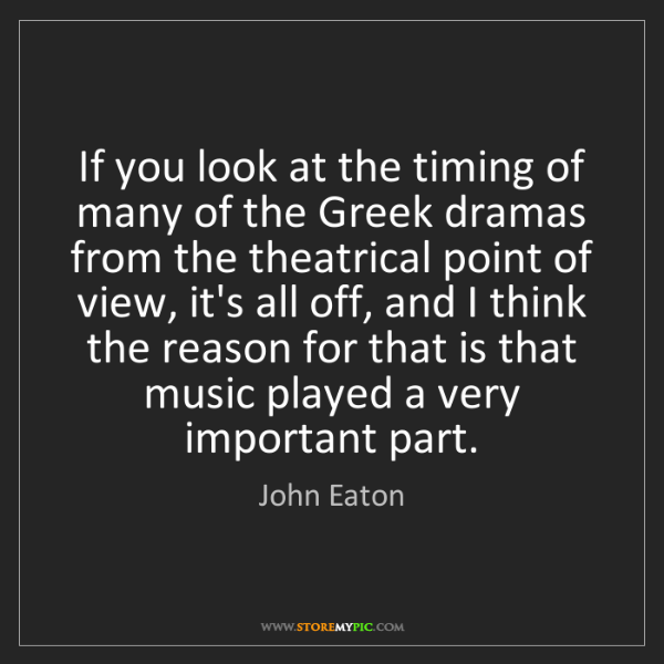 John Eaton: If you look at the timing of many of the Greek dramas...