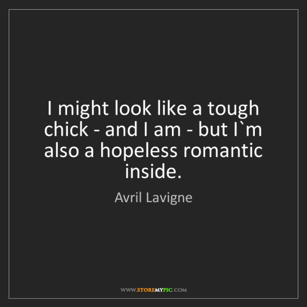 Avril Lavigne: I might look like a tough chick - and I am - but I`m...