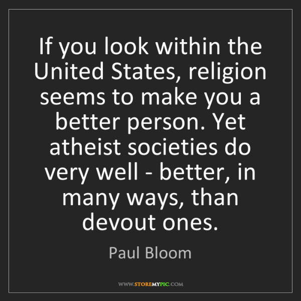 Paul Bloom: If you look within the United States, religion seems...