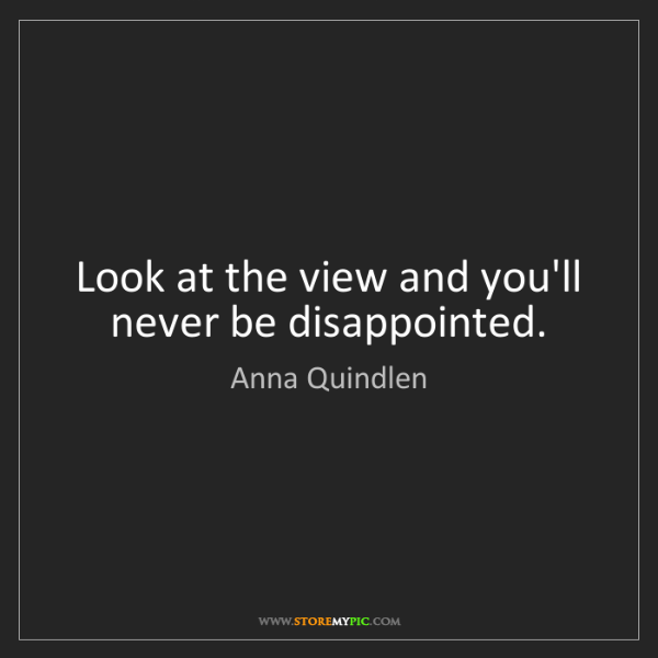 Anna Quindlen: Look at the view and you'll never be disappointed.