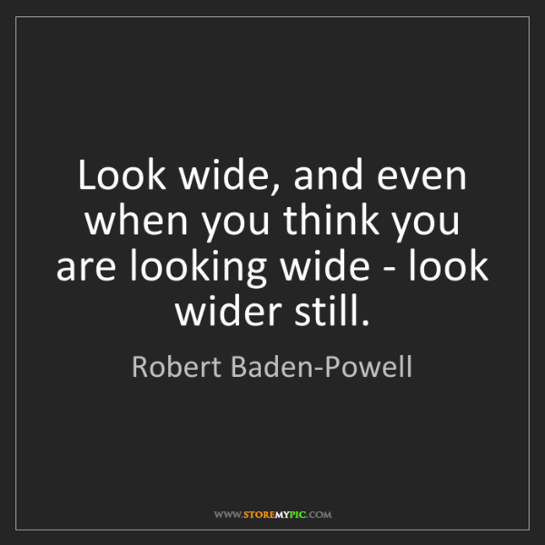 Robert Baden-Powell: Look wide, and even when you think you are looking wide...