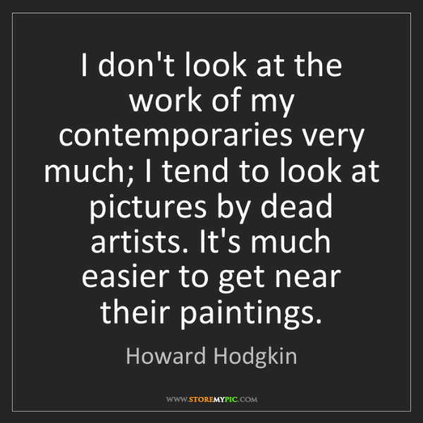 Howard Hodgkin: I don't look at the work of my contemporaries very much;...