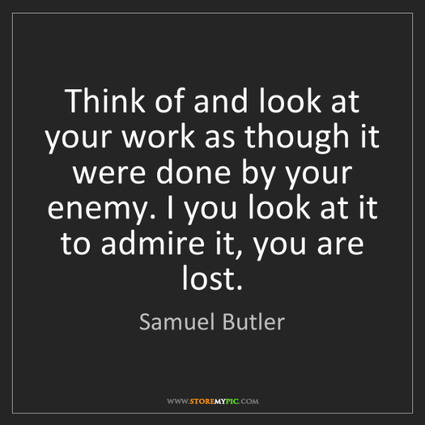 Samuel Butler: Think of and look at your work as though it were done...