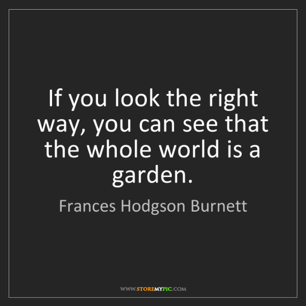 Frances Hodgson Burnett: If you look the right way, you can see that the whole...