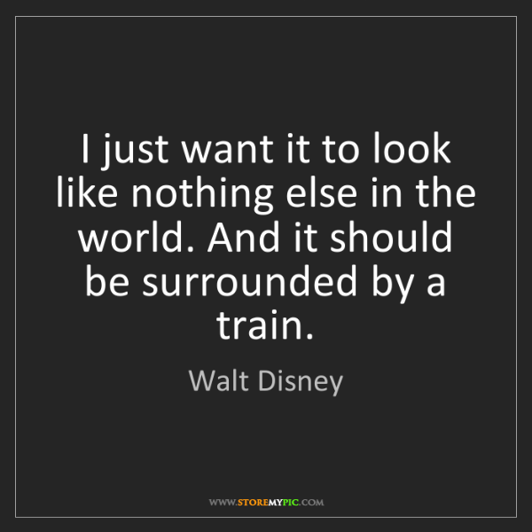 Walt Disney: I just want it to look like nothing else in the world....