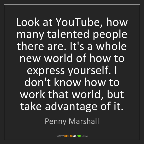 Penny Marshall: Look at YouTube, how many talented people there are....