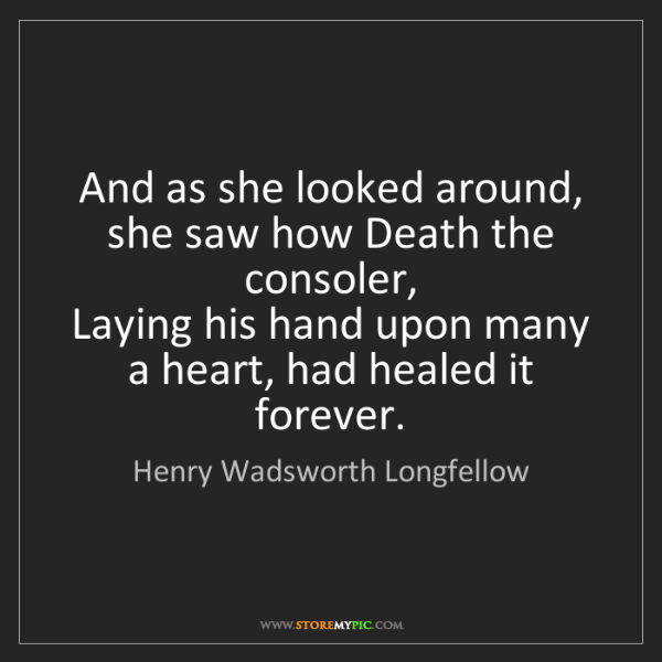 Henry Wadsworth Longfellow: And as she looked around, she saw how Death the consoler,...