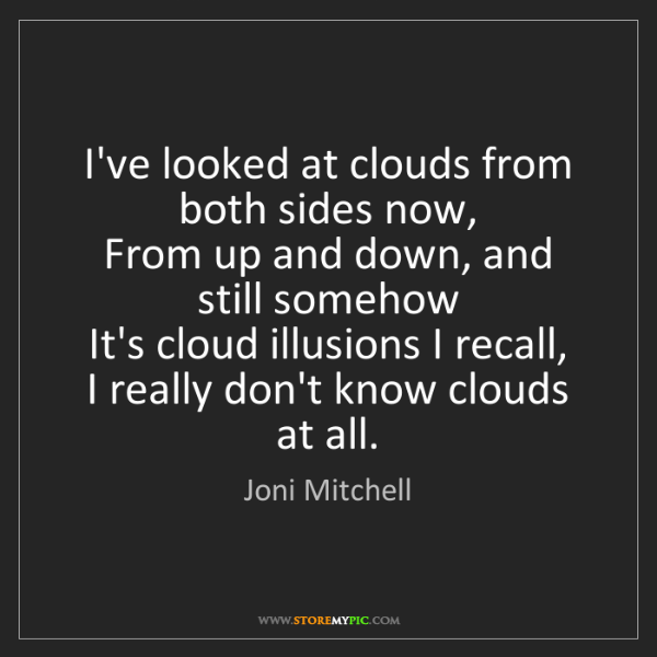 Joni Mitchell: I've looked at clouds from both sides now,   From up...