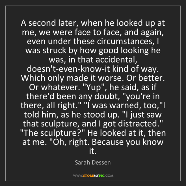 Sarah Dessen: A second later, when he looked up at me, we were face...