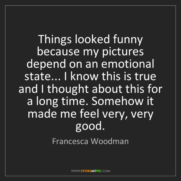 Francesca Woodman: Things looked funny because my pictures depend on an...