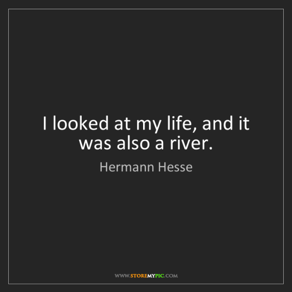 Hermann Hesse: I looked at my life, and it was also a river.