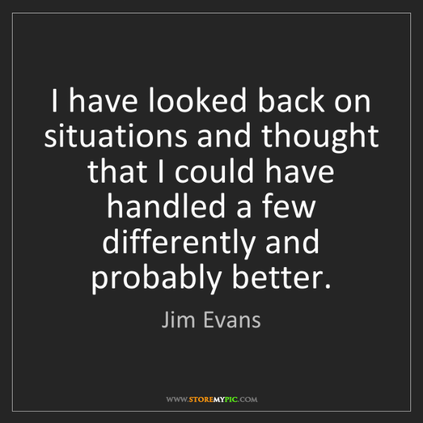 Jim Evans: I have looked back on situations and thought that I could...