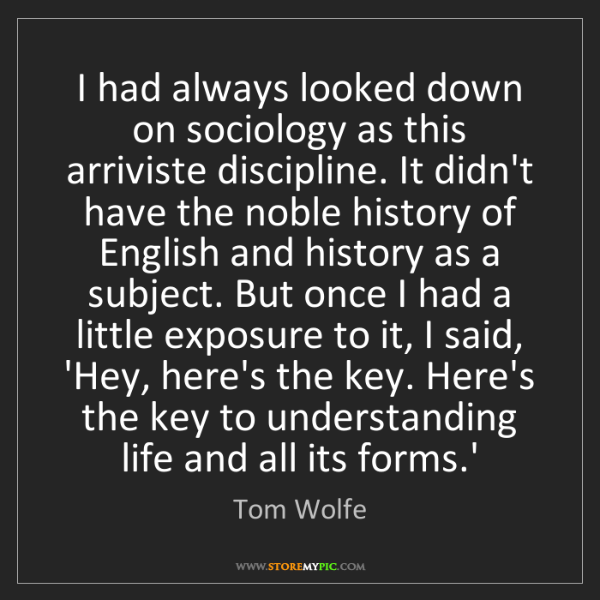 Tom Wolfe: I had always looked down on sociology as this arriviste...