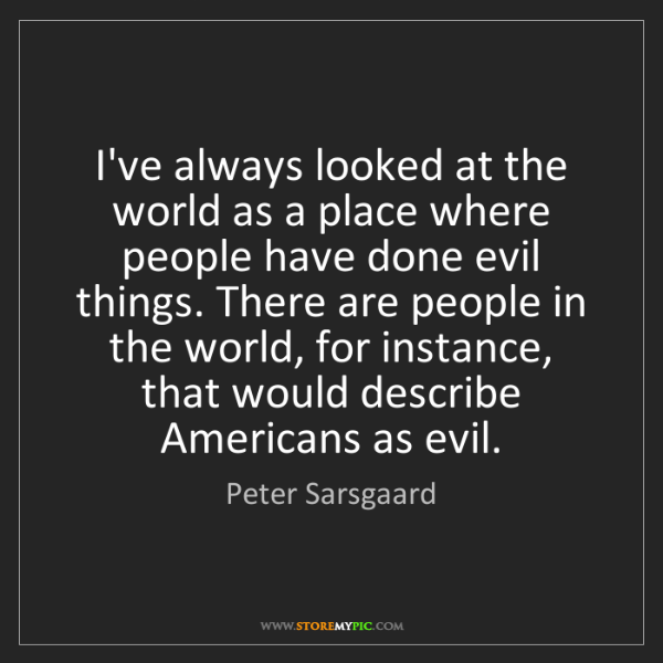 Peter Sarsgaard: I've always looked at the world as a place where people...
