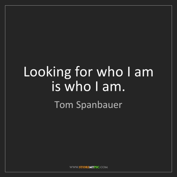 Tom Spanbauer: Looking for who I am is who I am.