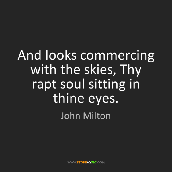 John Milton: And looks commercing with the skies, Thy rapt soul sitting...
