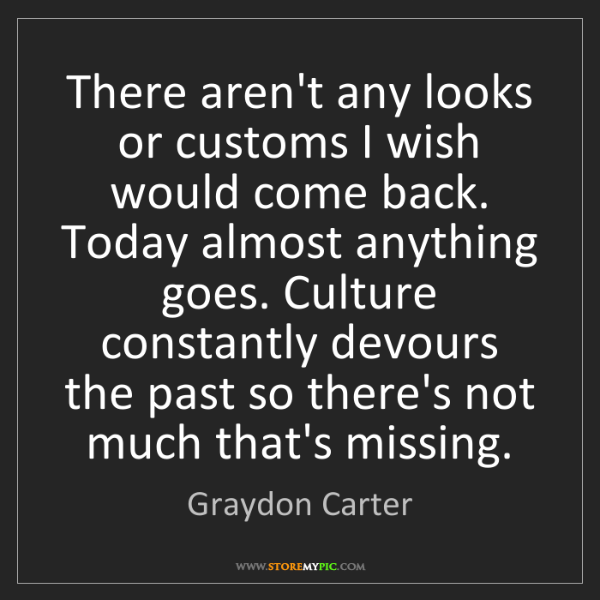 Graydon Carter: There aren't any looks or customs I wish would come back....