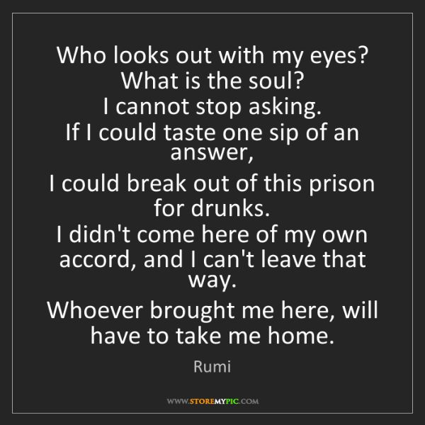 Rumi: Who looks out with my eyes? What is the soul?   I cannot...