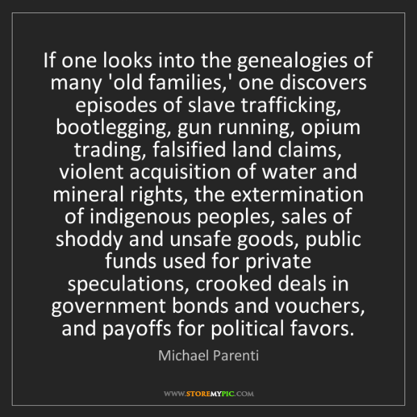 Michael Parenti: If one looks into the genealogies of many 'old families,'...