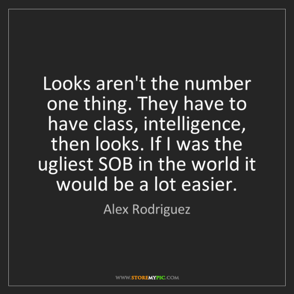 Alex Rodriguez: Looks aren't the number one thing. They have to have...