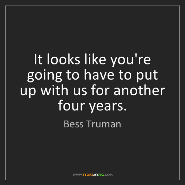 Bess Truman: It looks like you're going to have to put up with us...