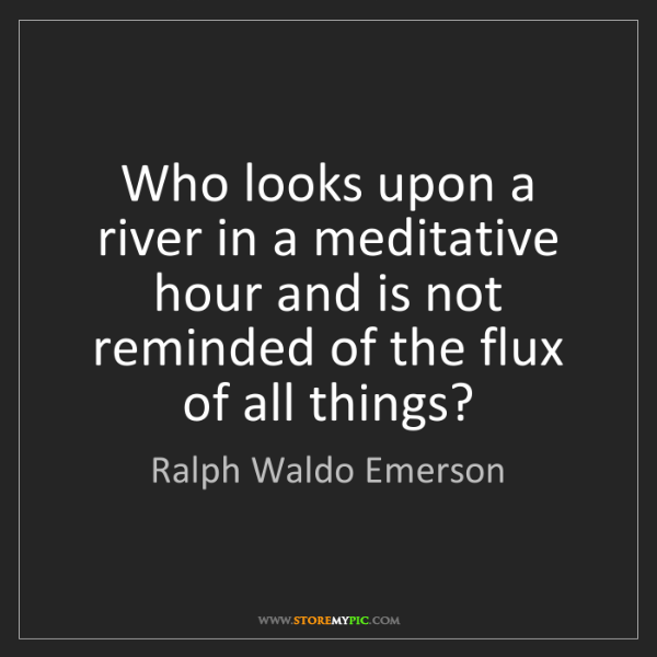 Ralph Waldo Emerson: Who looks upon a river in a meditative hour and is not...