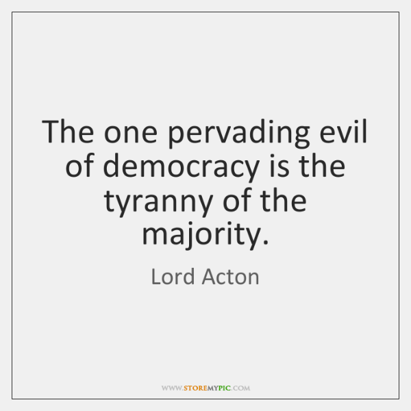 The one pervading evil of democracy is the tyranny of the majority.