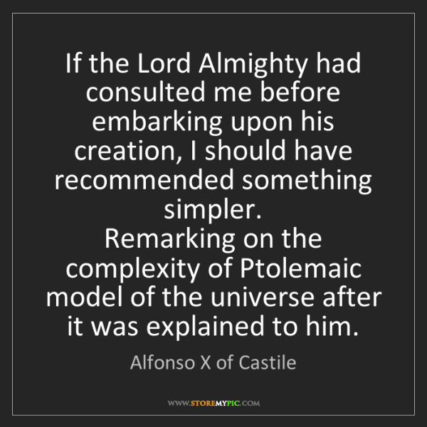 Alfonso X of Castile: If the Lord Almighty had consulted me before embarking...