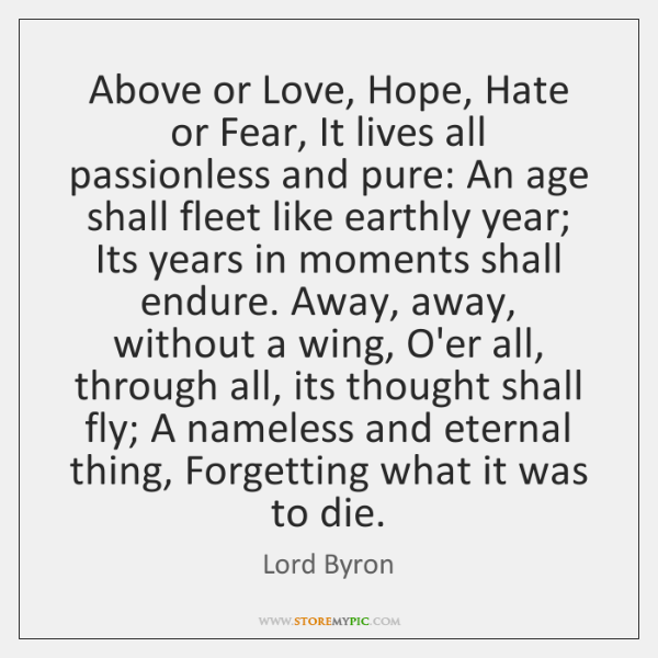 Above or Love, Hope, Hate or Fear, It lives all passionless and ...