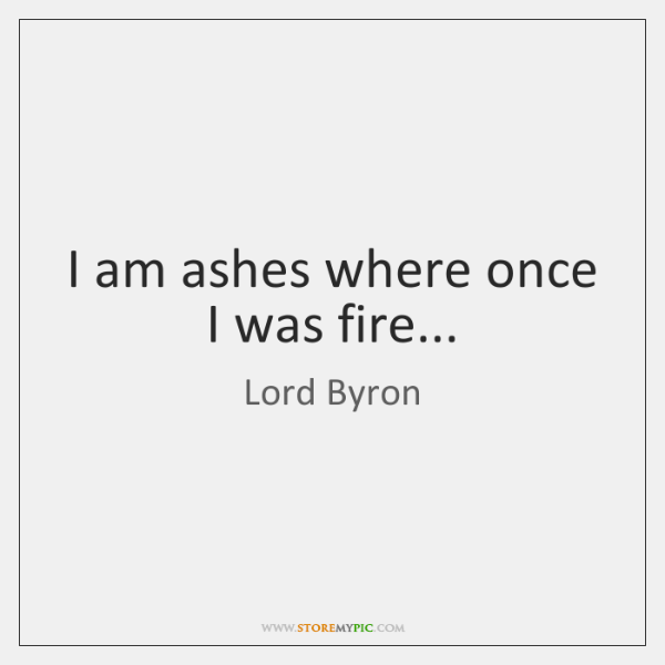 I am ashes where once I was fire...