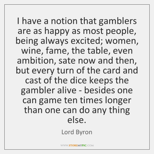 I have a notion that gamblers are as happy as most people, ...