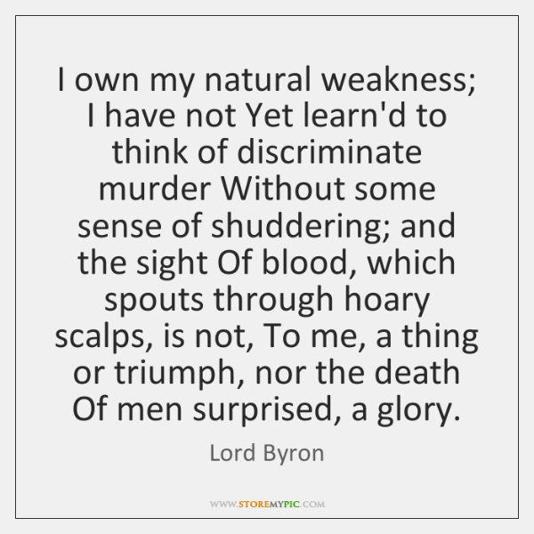 I own my natural weakness; I have not Yet learn'd to think ...