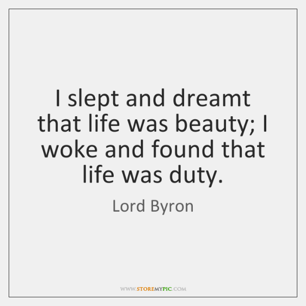 I slept and dreamt that life was beauty; I woke and found ...
