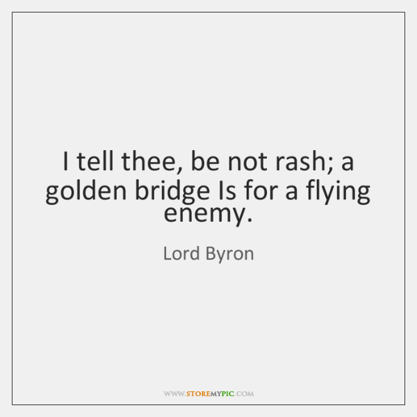 I tell thee, be not rash; a golden bridge Is for a ...