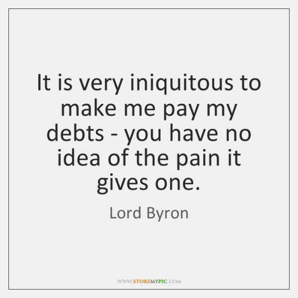 It is very iniquitous to make me pay my debts - you ...