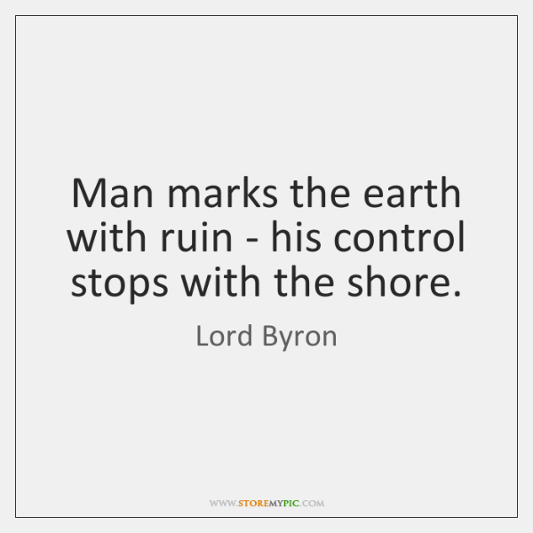 Man marks the earth with ruin - his control stops with the ...
