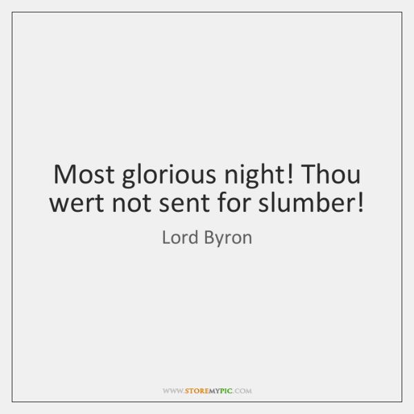 Most glorious night! Thou wert not sent for slumber!