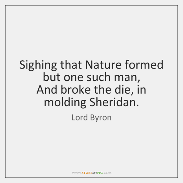 Sighing that Nature formed but one such man,   And broke the die, ...