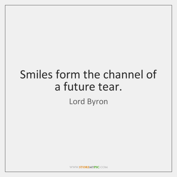 Smiles form the channel of a future tear.