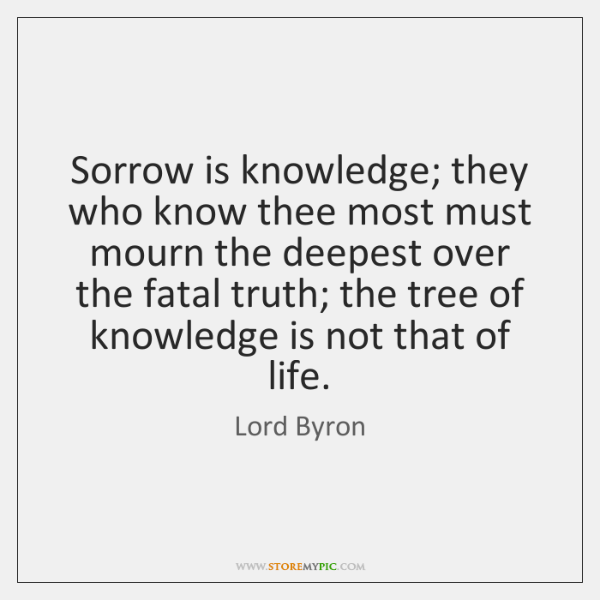 Sorrow is knowledge; they who know thee most must mourn the deepest ...