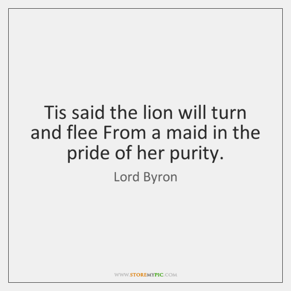 Tis said the lion will turn and flee From a maid in ...