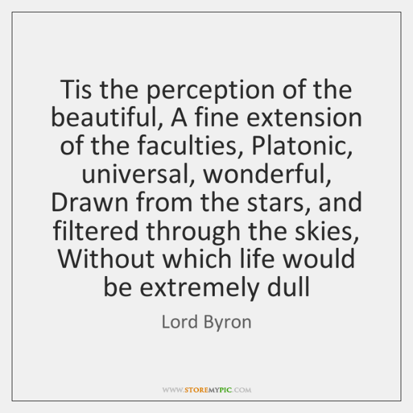 Tis the perception of the beautiful, A fine extension of the faculties, ...
