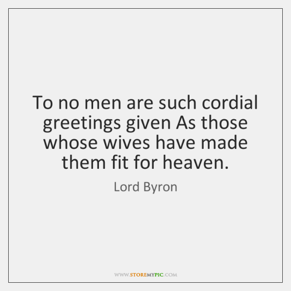 To no men are such cordial greetings given As those whose wives ...