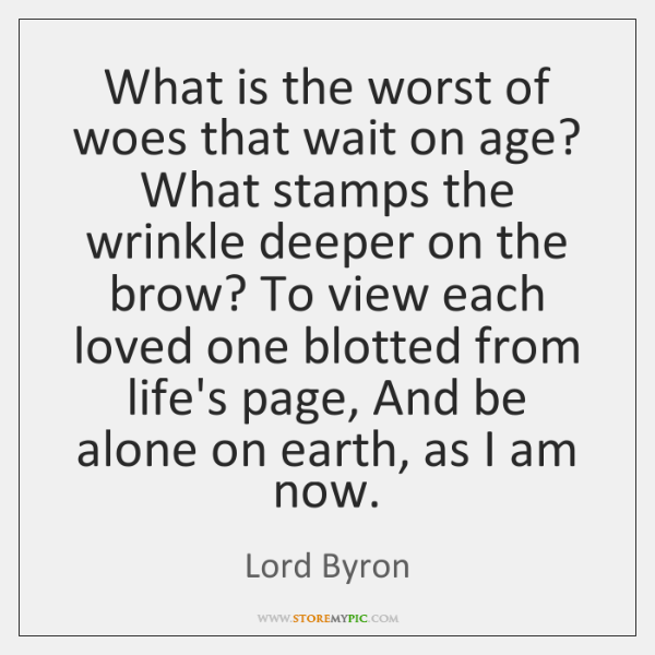 What is the worst of woes that wait on age? What stamps ...