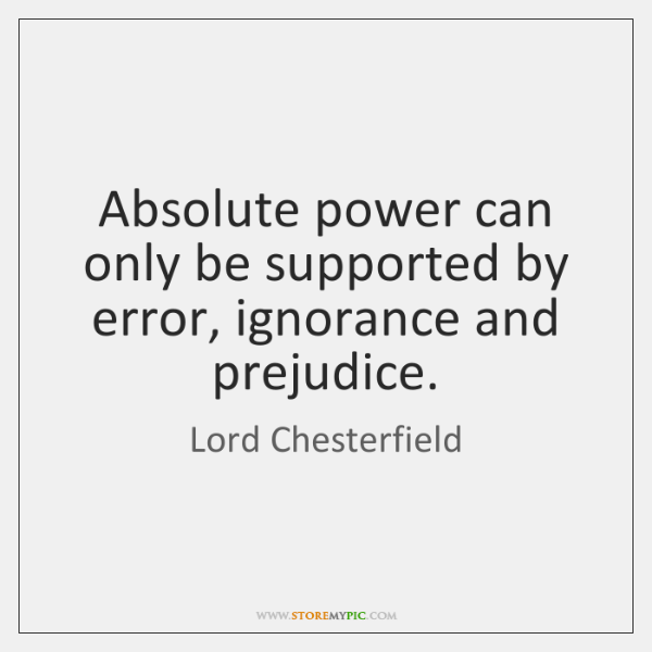 Absolute power can only be supported by error, ignorance and prejudice.