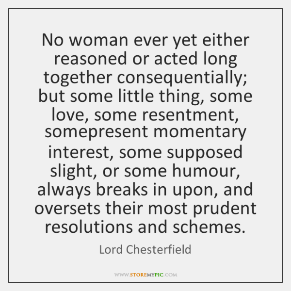 No woman ever yet either reasoned or acted long together consequentially; but ...
