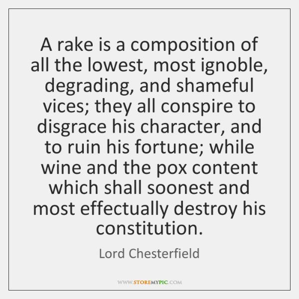 A rake is a composition of all the lowest, most ignoble, degrading, ...