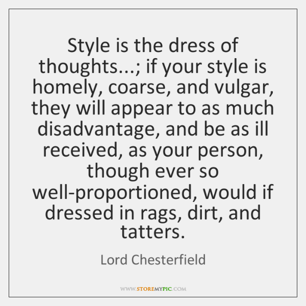 Style is the dress of thoughts...; if your style is homely, coarse, ...